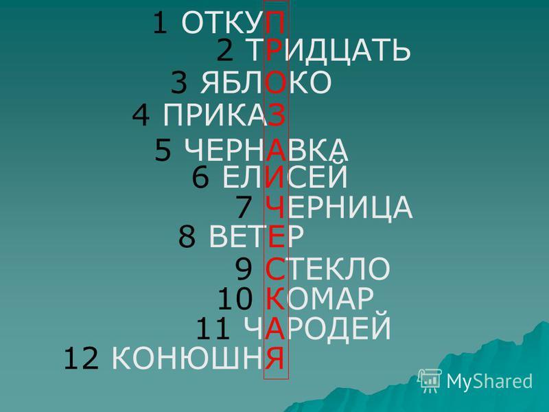 1 ОТКУП 2 ТРИДЦАТЬ 3 ЯБЛОКО 4 ПРИКАЗ 5 ЧЕРНАВКА 8 ВЕТЕР 9 СТЕКЛО 6 ЕЛИСЕЙ 7 ЧЕРНИЦА 10 КОМАР 11 ЧАРОДЕЙ 12 КОНЮШНЯ
