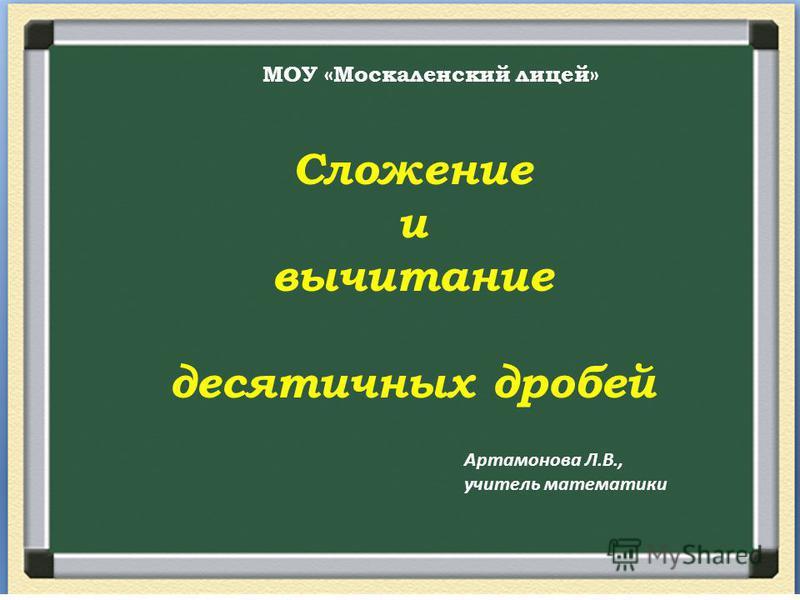 Сложение и вычитание десятичных дробей МОУ «Москаленский лицей» Артамонова Л.В., учитель математики