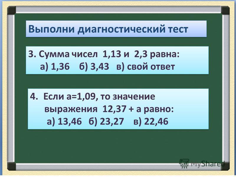 Выполни диагностический тест 3. Сумма чисел 1,13 и 2,3 равна: а) 1,36 б) 3,43 в) свой ответ 3. Сумма чисел 1,13 и 2,3 равна: а) 1,36 б) 3,43 в) свой ответ 4. Если а=1,09, то значение выражения 12,37 + а равно: а) 13,46 б) 23,27 в) 22,46 4. Если а=1,0