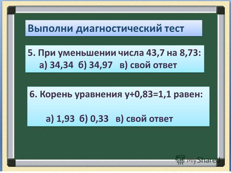 Выполни диагностический тест 5. При уменьшении числа 43,7 на 8,73: а) 34,34 б) 34,97 в) свой ответ 5. При уменьшении числа 43,7 на 8,73: а) 34,34 б) 34,97 в) свой ответ 6. Корень уравнения у+0,83=1,1 равен: а) 1,93 б) 0,33 в) свой ответ 6. Корень ура
