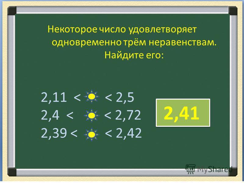 Некоторое число удовлетворяет одновременно трём неравенствам. Найдите его: 2,11 < < 2,5 2,4 < < 2,72 2,39 < < 2,42 2,41