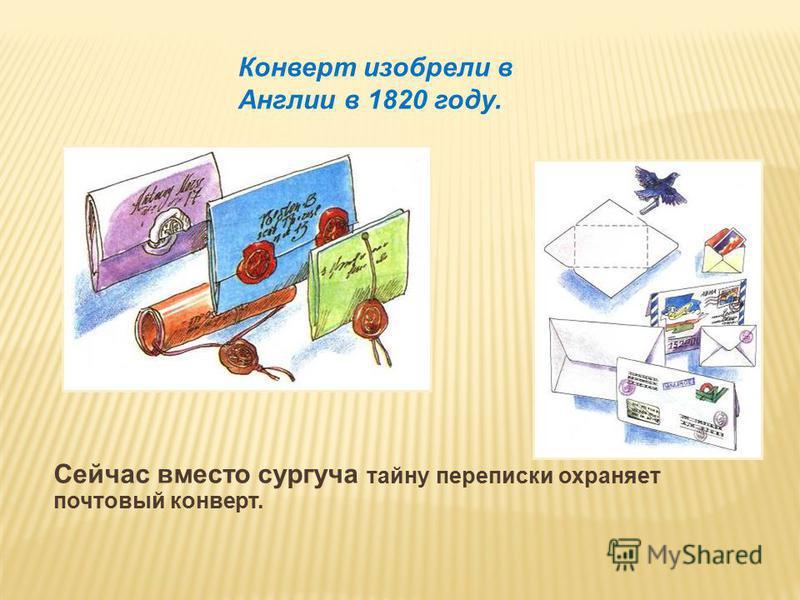 Сейчас вместо сургуча тайну переписки охраняет почтовый конверт. Конверт изобрели в Англии в 1820 году.