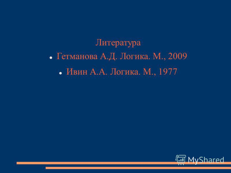 Литература Гетманова А.Д. Логика. М., 2009 Ивин А.А. Логика. М., 1977