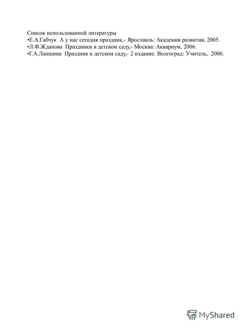 Список использованной литературы Е.А.Габчук А у нас сегодня праздник,- Ярославль: Академия развития, 2005. Л.Ф.Жданова Праздники в детском саду,- Москва: Аквариум, 2006. Г.А.Лапшина Праздник в детском саду,- 2 издание. Волгоград: Учитель, 2006.