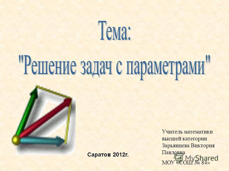 Учитель математики высшей категории Зарьянцева Виктория Павловна МОУ «СОШ 84» Саратов 2012 г.