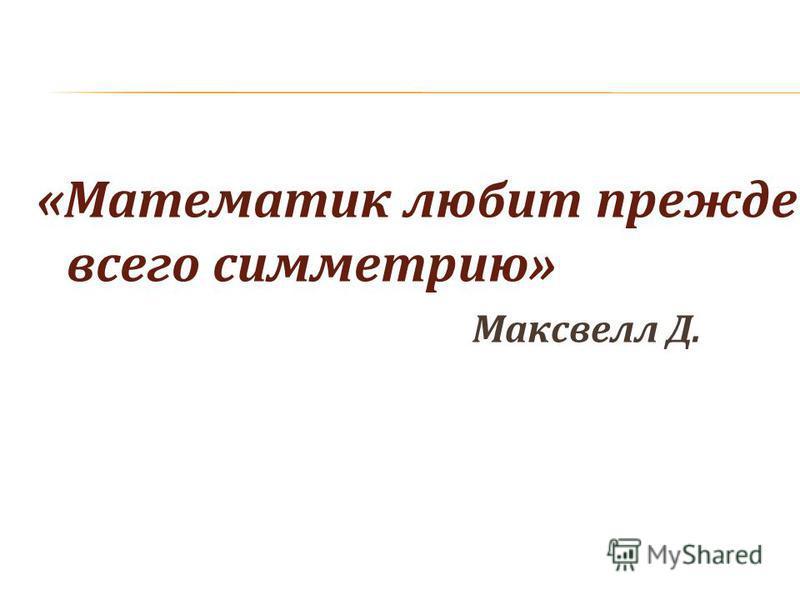 «Математик любит прежде всего симметрию» Максвелл Д.