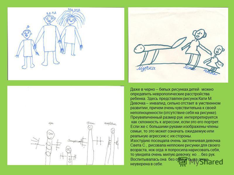 Даже в черно – белых рисунках детей можно определить неврологические расстройства ребенка. Здесь представлен рисунок Кати М. Девочка – инвалид, сильно отстает в умственном развитии, причем очень чувствительна к своей неполноценности (отсутствие себя