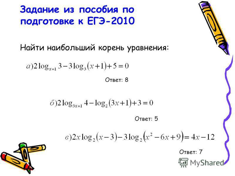 Задание из пособия по подготовке к ЕГЭ-2010 Найти наибольший корень уравнения: Ответ: 8 Ответ: 7 Ответ: 5