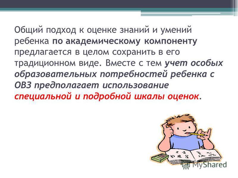 Общий подход к оценке знаний и умений ребенка по академическому компоненту предлагается в целом сохранить в его традиционном виде. Вместе с тем учет особых образовательных потребностей ребенка с ОВЗ предполагает использование специальной и подробной