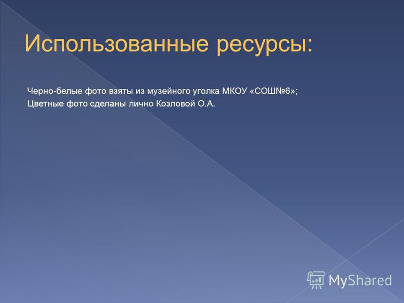 Черно-белые фото взяты из музейного уголка МКОУ «СОШ6»; Цветные фото сделаны лично Козловой О.А.