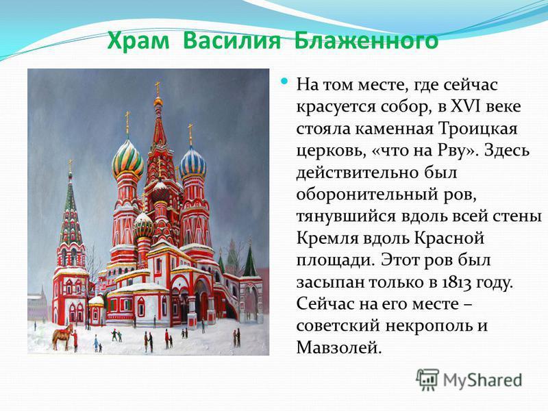 Храм Василия Блаженного На том месте, где сейчас красуется собор, в XVI веке стояла каменная Троицкая церковь, «что на Рву». Здесь действительно был оборонительный ров, тянувшийся вдоль всей стены Кремля вдоль Красной площади. Этот ров был засыпан то