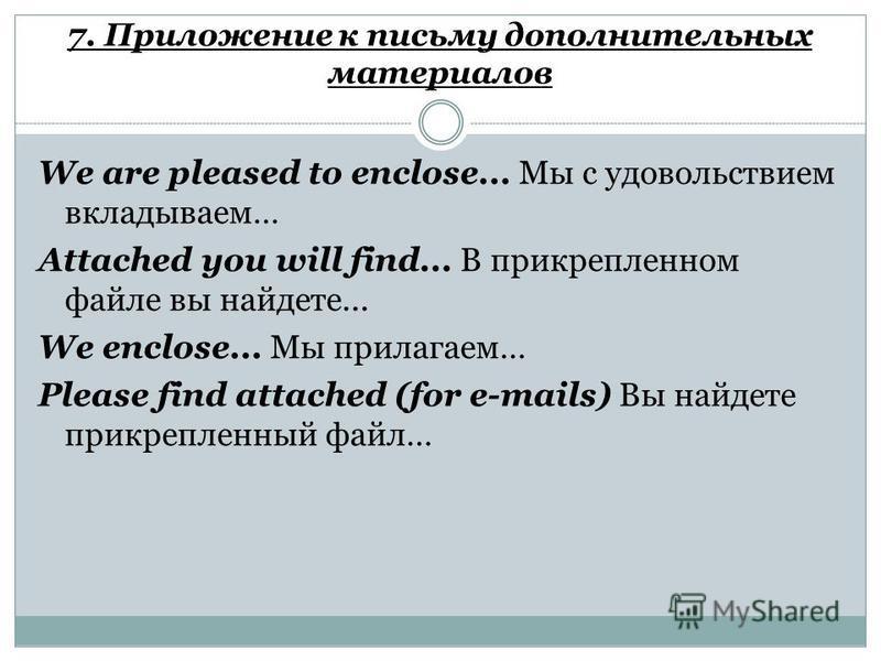 7. Приложение к письму дополнительных материалов We are pleased to enclose... Мы с удовольствием вкладываем… Attached you will find... В прикрепленном файле вы найдете... We enclose... Мы прилагаем… Please find attached (for e-mails) Вы найдете прикр
