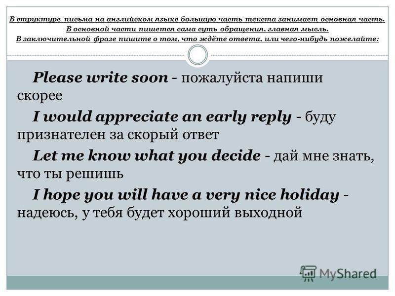 В структуре письма на английском языке большую часть текста занимает основная часть. В основной части пишется сама суть обращения, главная мысль. В заключительной фразе пишите о том, что ждёте ответа, или чего-нибудь пожелайте: Please write soon - по