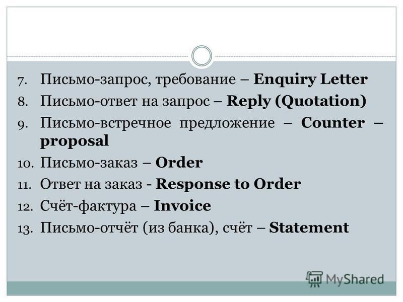 7. Письмо-запрос, требование – Enquiry Letter 8. Письмо-ответ на запрос – Reply (Quotation) 9. Письмо-встречное предложение – Counter – proposal 10. Письмо-заказ – Order 11. Ответ на заказ - Response to Order 12. Счёт-фактура – Invoice 13. Письмо-отч