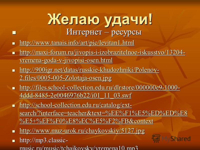 Желаю удачи! Интернет – ресурсы Интернет – ресурсы http://www.tanais.info/art/pic/levitan1. html http://www.tanais.info/art/pic/levitan1. html http://www.tanais.info/art/pic/levitan1. html http://maxi-forum.ru/jivopis-i-izobrazitelnoe-iskusstvo/13204