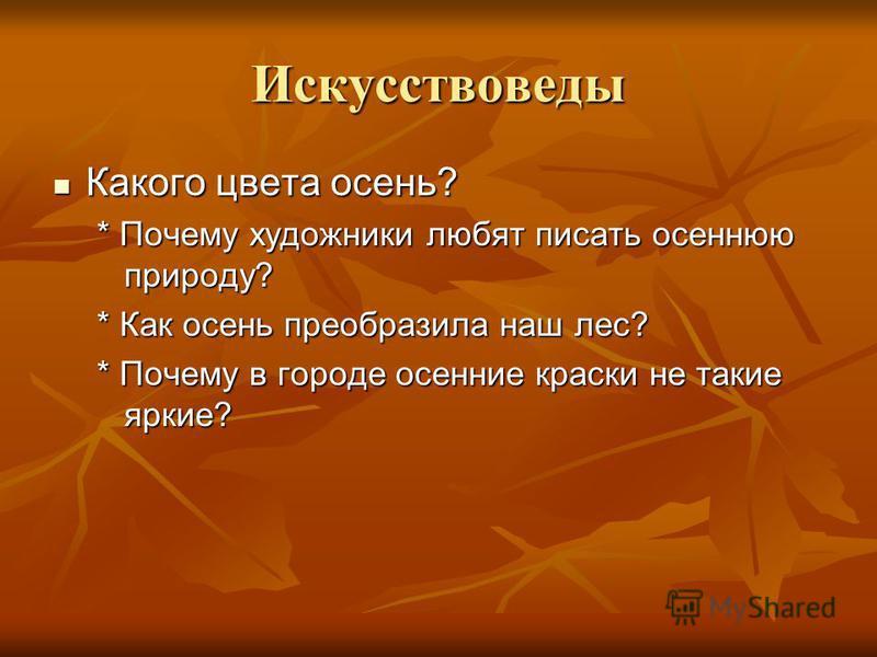 Искусствоведы Какого цвета осень? Какого цвета осень? * Почему художники любят писать осеннюю природу? * Как осень преобразила наш лес? * Почему в городе осенние краски не такие яркие?