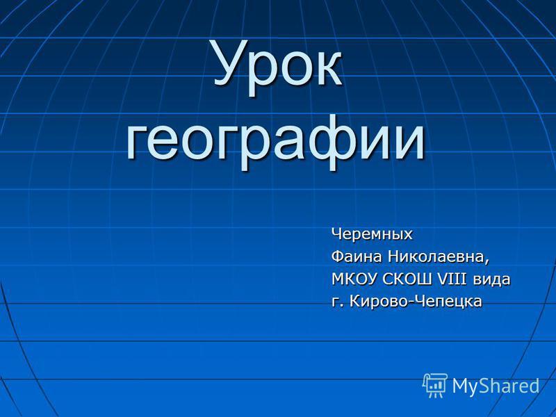 Черемных Фаина Николаевна, МКОУ СКОШ VIII вида г. Кирово-Чепецка Урок географии