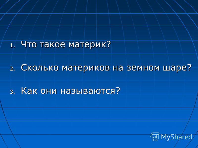 1. Что такое материк? 2. Сколько материков на земном шаре? 3. Как они называются?