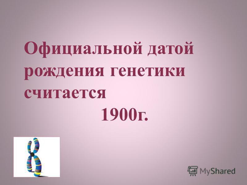 Официальной датой рождения генетики считается 1900 г.