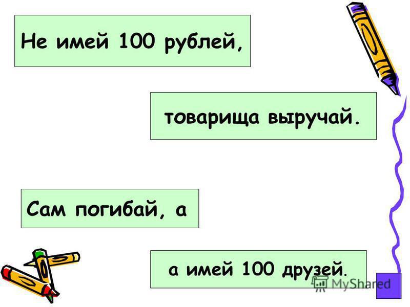 Не имей 100 рублей, Сам погибай, а товарища выручай. а имей 100 друзей.