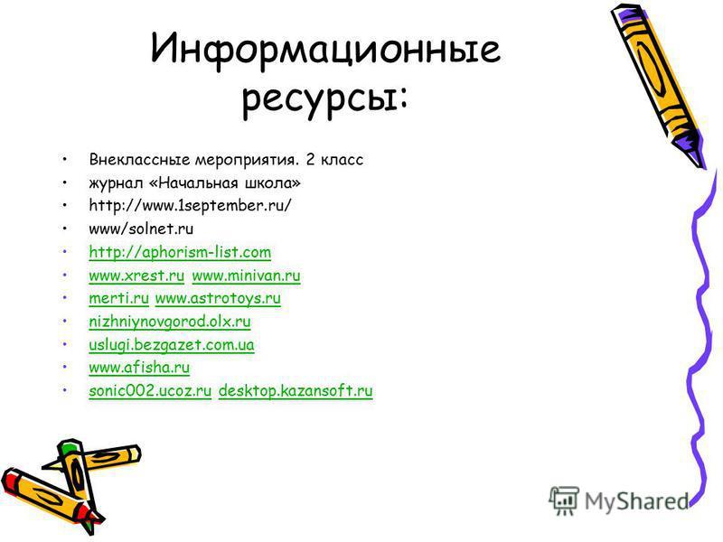 Информационные ресурсы: Внеклассные мероприятия. 2 класс журнал «Начальная школа» http://www.1september.ru/ www/solnet.ru http://aphorism-list.com www.xrest.ru www.minivan.ruwww.xrest.ruwww.minivan.ru merti.ru www.astrotoys.rumerti.ruwww.astrotoys.ru