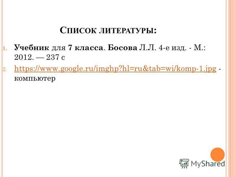 С ПИСОК ЛИТЕРАТУРЫ : 1. Учебник для 7 класса. Босова Л.Л. 4-е изд. - М.: 2012. 237 с 2. https://www.google.ru/imghp?hl=ru&tab=wi/komp-1. jpg - компьютер https://www.google.ru/imghp?hl=ru&tab=wi/komp-1.jpg