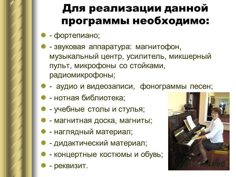 Для реализации данной программы необходимо: - фортепиано; - звуковая аппаратура: магнитофон, музыкальный центр, усилитель, микшерный пульт, микрофоны со стойками, радиомикрофоны; - аудио и видеозаписи, фонограммы песен; - нотная библиотека; - учебные