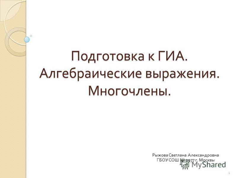 Подготовка к ГИА. Алгебраические выражения. Многочлены. Рыжова Светлана Александровна ГБОУ СОШ 2077 г. Москвы 1