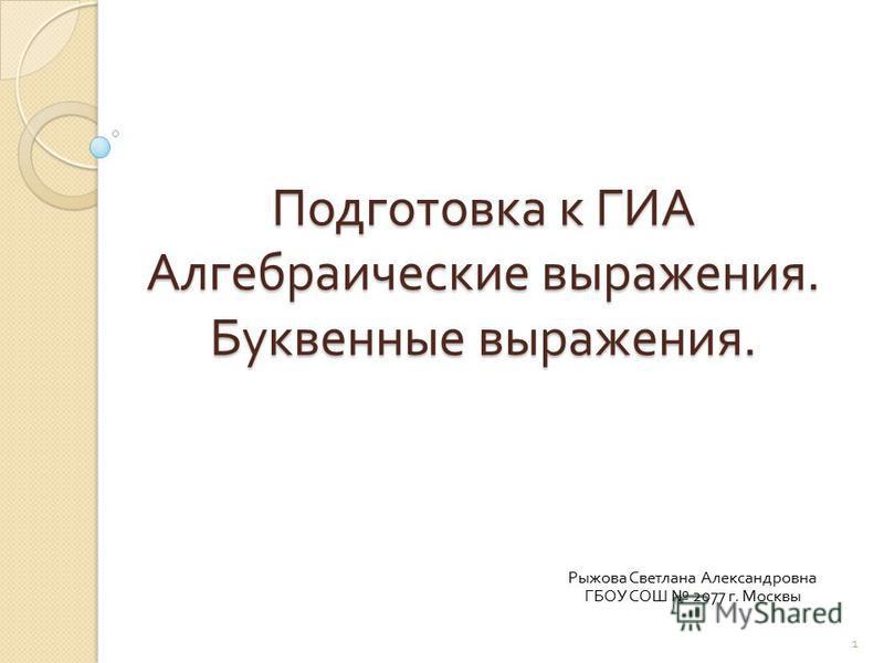 Подготовка к ГИА Алгебраические выражения. Буквенные выражения. Рыжова Светлана Александровна ГБОУ СОШ 2077 г. Москвы 1