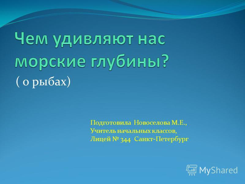 ( о рыбах) Подготовила Новоселова М.Е., Учитель начальных классов, Лицей 344 Санкт-Петербург