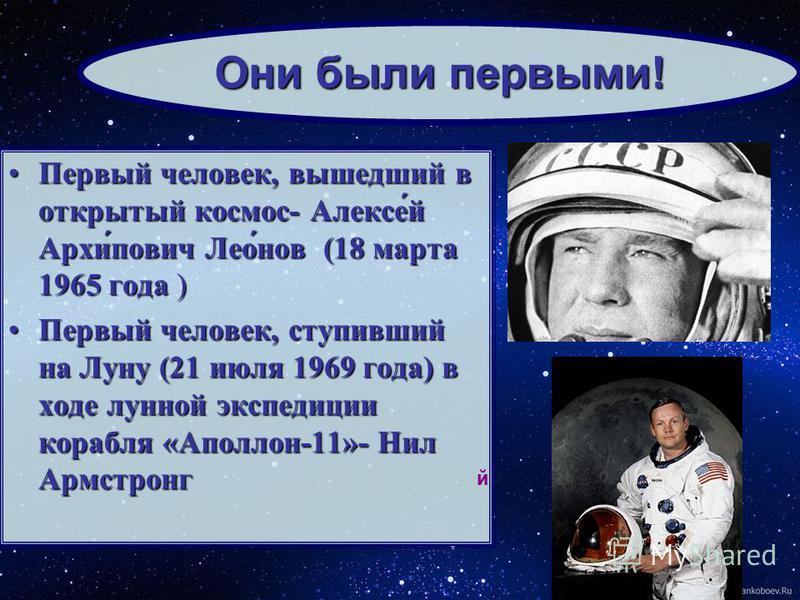 Первый человек, вышедший в открытый космос- Алексе́й Архи́повис Лео́нов (18 марта 1965 года )Первый человек, вышедший в открытый космос- Алексе́й Архи́повис Лео́нов (18 марта 1965 года ) Первый человек, ступивший на Луну (21 июля 1969 года) в ходе лу