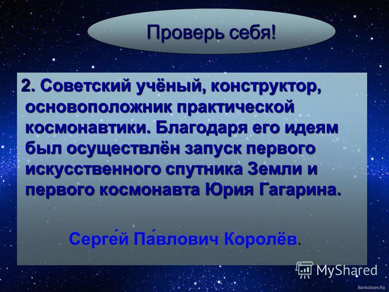 й Проверь себя! 2. Советский учёный, конструктор, основоположник практической космонавтики. Благодаря его идеям был осуществлён запуск первого искусственного спутника Земли и первого космонавта Юрия Гагарина. Серге́й Па́влович Королёв.
