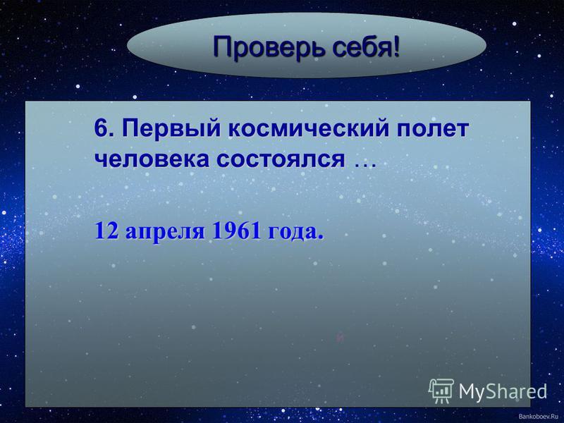 й Проверь себя! 6. Первый космический полет человека состоялся 6. Первый космический полет человека состоялся … 12 апреля 1961 года.