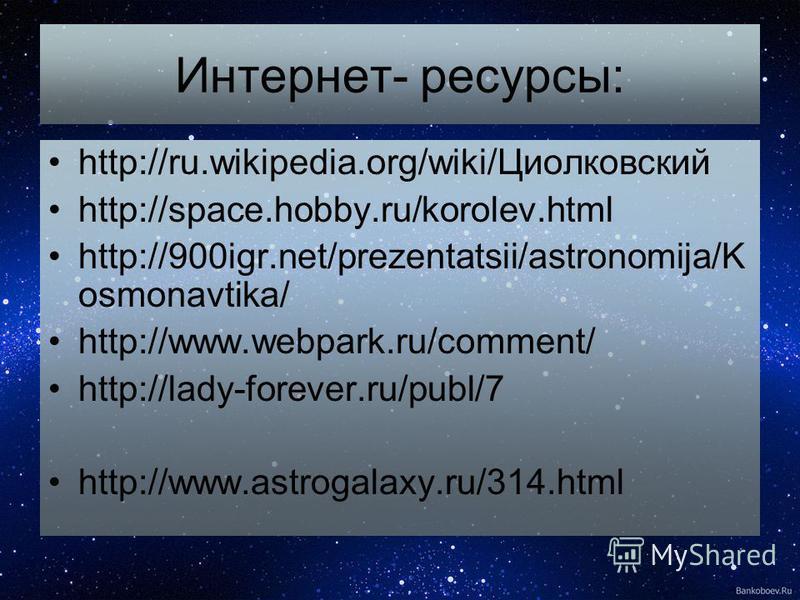Интернет- ресурсы: http://ru.wikipedia.org/wiki/Циолковсякий http://space.hobby.ru/korolev.html http://900igr.net/prezentatsii/astronomija/K osmonavtika/ http://www.webpark.ru/comment/ http://lady-forever.ru/publ/7 http://www.astrogalaxy.ru/314.html