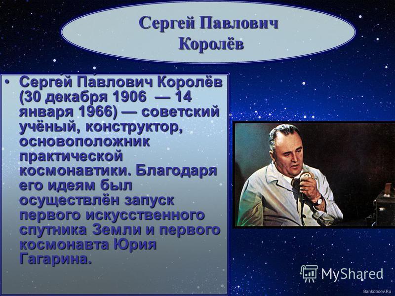 Серге́й Па́влович Королёв (30 декабря 1906 14 января 1966) советский учёный, конструктор, основоположник практической космонавтики. Благодаря его идеям был осуществлён запуск первого искусственного спутника Земли и первого космонавта Юрия Гагарина.Се