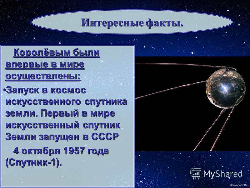 Королёвым были впервые в мире осуществлены: Запуск в космос искусственного спутника земли. Первый в мире искусственный спутник Земли запущен в СССРЗапуск в космос искусственного спутника земли. Первый в мире искусственный спутник Земли запущен в СССР