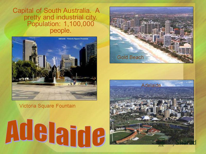 Capital of South Australia. A pretty and industrial city. Population: 1,100,000 people. Victoria Square Fountain Gold Beach Adelaide
