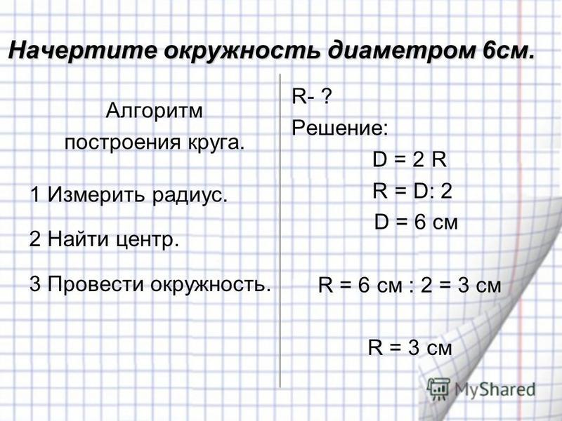 Начертите окружность диаметром 6 см. Алгоритм построения круга. 1 Измерить радиус. 2 Найти центр. 3 Провести окружность. R- ? Решение: D = 2 R R = D: 2 D = 6 см R = 6 см : 2 = 3 см R = 3 см
