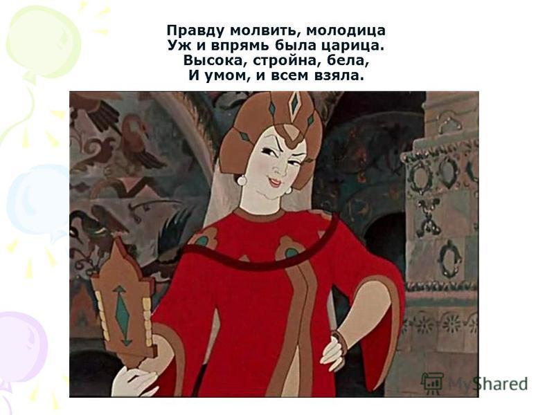 Правду молвить, молодица Уж и впрямь была царица. Высока, стройна, бела, И умом, и всем взяла.