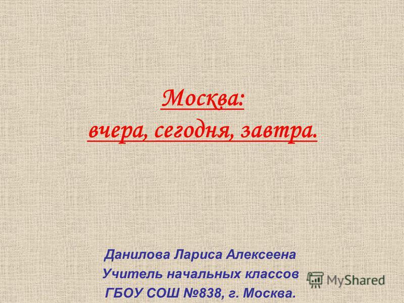 Москва: вчера, сегодня, завтра. Данилова Лариса Алексеена Учитель начальных классов ГБОУ СОШ 838, г. Москва.
