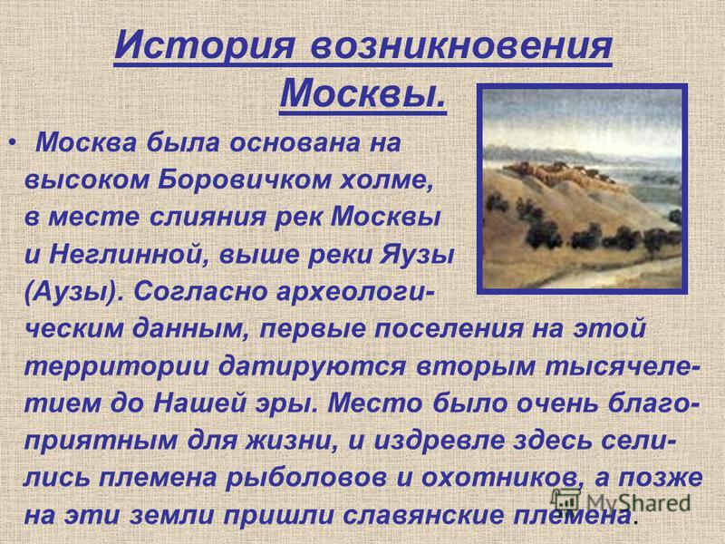 История возникновения Москвы. Москва была основана на высоком Боровичком холме, в месте слияния рек Москвы и Неглинной, выше реки Яузы (Аузы). Согласно археологическим данным, первые поселения на этой территории датируются вторым тысячелетие м до Наш