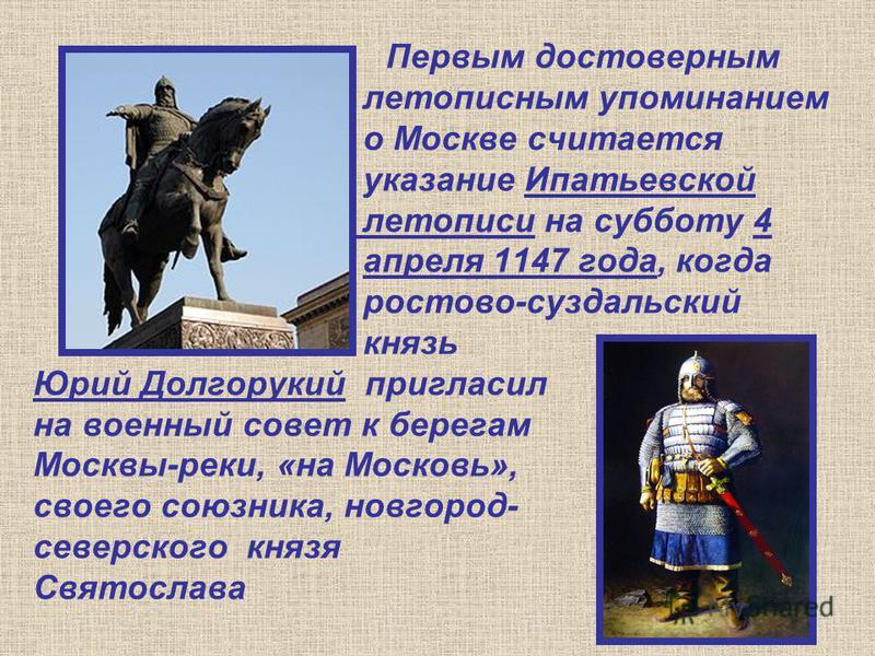 Первым достоверным летописным упоминанием о Москве считается указание Ипатьевской летописи на субботу 4 апреля 1147 года, когда ростово-суздальский князь Юрий Долгорукий пригласил на военный совет к берегам Москвы-реки, «на Московь», своего союзника,