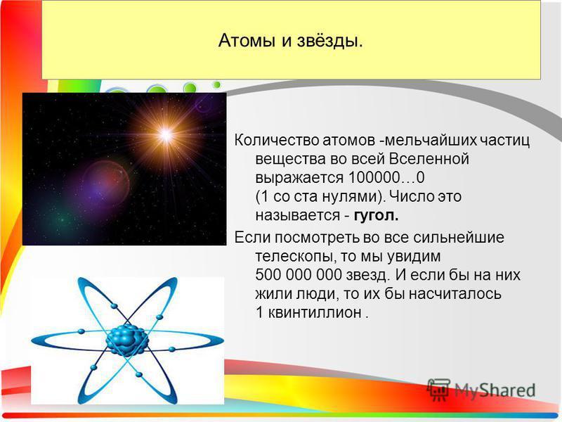 Атомы и звёзды. Количество атомов -мельчайших частиц вещества во всей Вселенной выражается 100000…0 (1 со ста нулями). Число это называется - угол. Если посмотреть во все сильнейшие телескопы, то мы увидим 500 000 000 звезд. И если бы на них жили люд