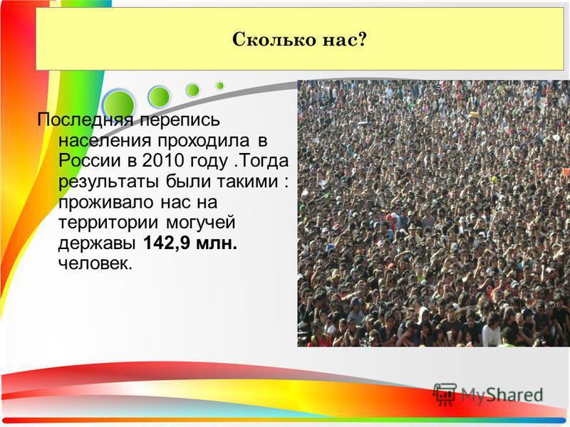 Сколько нас? Последняя перепись населения проходила в России в 2010 году.Тогда результаты были такими : проживало нас на территории могучей державы 142,9 млн. человек.
