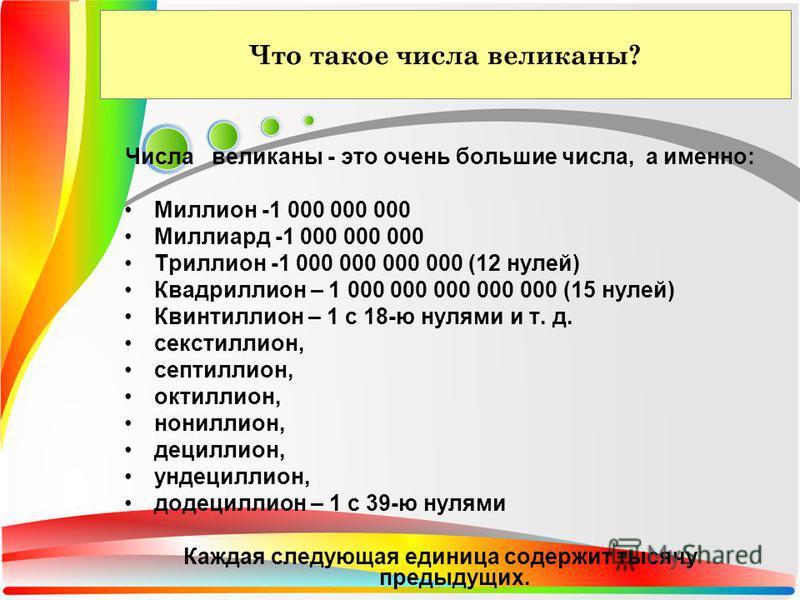 Что такое числа великаны? Числа великаны - это очень большие числа, а именно: Миллион -1 000 000 000 Миллиард -1 000 000 000 Триллион -1 000 000 000 000 (12 нулей) Квадриллион – 1 000 000 000 000 000 (15 нулей) Квинтиллион – 1 с 18-ю нулями и т. д. с