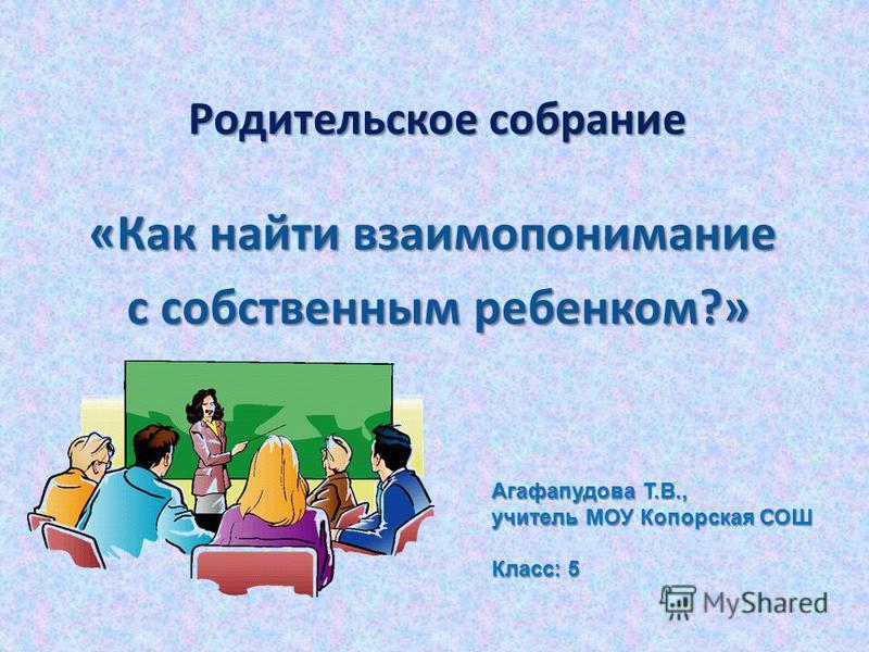 Родительское собрание «Как найти взаимопонимание с собственным ребенком?» с собственным ребенком?» Агафапудова Т.В., учитель МОУ Копорская СОШ Класс: 5