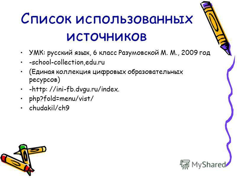 Список использованных источников УМК: русский язык, 6 класс Разумовской М. М., 2009 год -school-collection,edu.ru (Единая коллекция цифровых образовательных ресурсов) -http: //ini-fb.dvgu.ru/index. php?fold=menu/vist/ chudakil/ch9