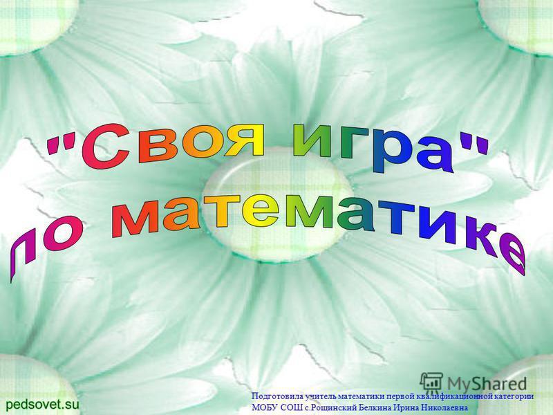 Подготовила учитель математики первой квалификационной категории МОБУ СОШ с.Рощинский Белкина Ирина Николаевна