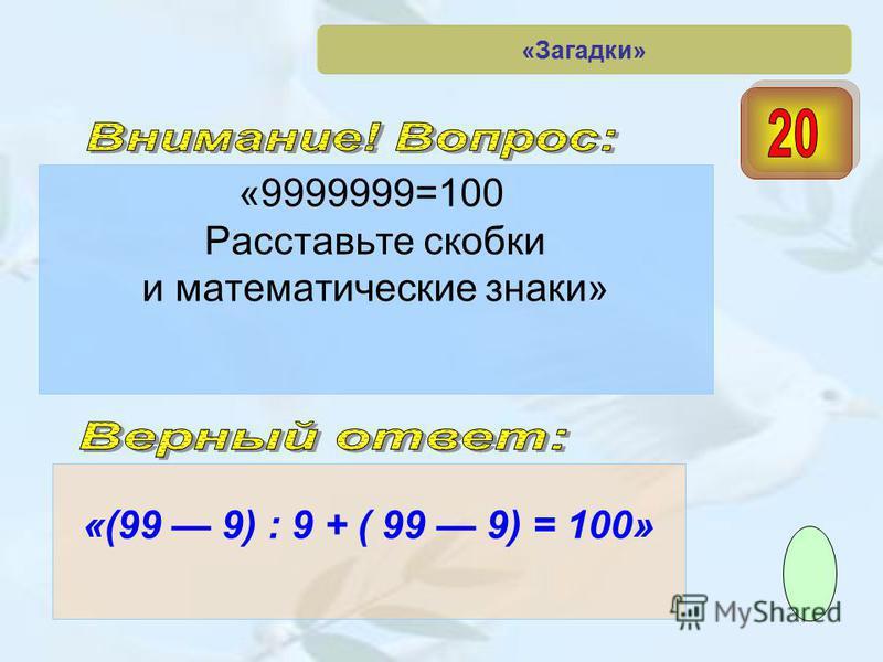 «9999999=100 Расставьте скобки и математические знаки» «(99 9) : 9 + ( 99 9) = 100» «Загадки»