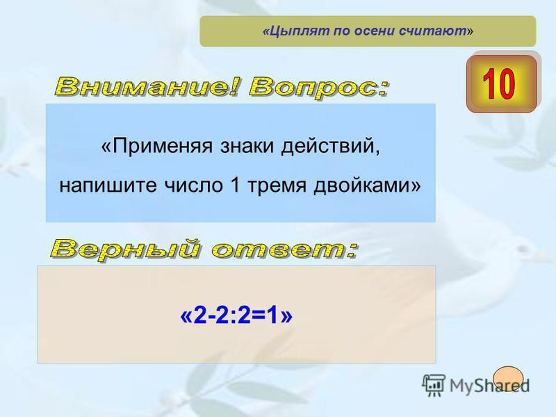 «Применяя знаки действий, напишите число 1 тремя двойками» «2-2:2=1» «Цыплят по осени считают»